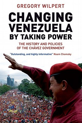 Changing Venezuela by Taking Power By Wilpert, Gregory